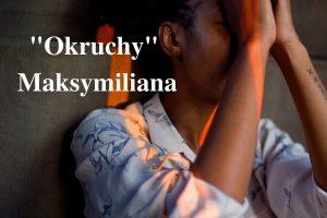 """""""Okruchy"""" Maksymiliana – 24.05.2021 r."""